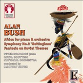 Alan Bush (1900-1995): Africa for Piano & Orchestra; Symphony No. 2 'Nottingham'; Fantasia on Soviet Themes / Martin Yates