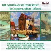 The Golden Age of Light Music: The Composer Conducts, Vol. 3 / Leroy Anderson, Percy Faith, Rudolf Friml, Richard Hayman, David Rose, Ron Goodwin, Eric Coates, Sidney Torch et al.
