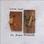 The Proper Ornaments: Wooden Head [Slipcase]