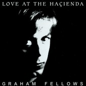 Graham Fellows: Love at the Hacienda [Reissue]