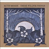 Ruth Moody: These Wilder Things *