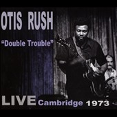 Otis Rush: Double Trouble: Live Cambridge 1973 *