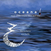 Oceana: Music of the Oceans, Lakes, and Seas - music of Osvaldo Golijov, Gösta Nystrm, Eric Banks, Richard Rodney Bennett / The Esoterics; Eric Banks
