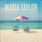 Maria Taylor (Singer/Songwriter): Something About Knowing [Digipak]