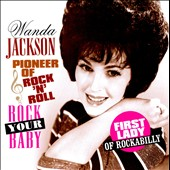 Wanda Jackson: Pioneer of Rock 'N' Roll: Rock Your Baby