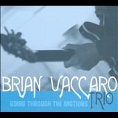 Brian Vaccaro Trio: Going Through the Motions [Digipak]