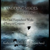 Wandering Shades: The Final Harpsichord Works of François Couperin / Katherine Roberts Perl, French double manual harpsichord after N. Dumont, Paris 1707