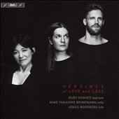Heroines of Love and Loss / Ruby Hughes, soprano; Mime Yamahiro-Brinkmann, cello; Jonas Nordberg, lute