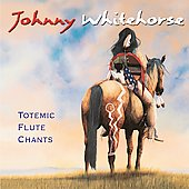 Johnny Whitehorse: Totemic Flute Chants
