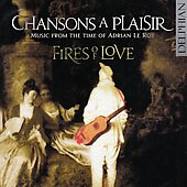 Chansons a plaisir - le Roy, Morlaye, Arcadelt, Sermisy, etc / Fires of Love, et al