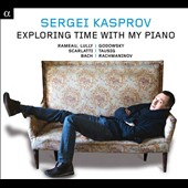 'Exploring Time with My Piano' Works by Rameau, Lully, Godowsky, Scarlatti, Tausig, Bach, Rachmaninov / Sergei Kasprov, piano