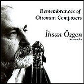 Ihsan Özgen: Remembrances of Ottoman Composers