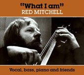 Red Mitchell: What I Am: Vocal, Bass, Piano and Friends [Digipak]