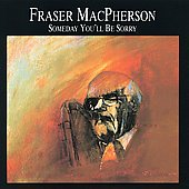 Fraser MacPherson: Someday You'll Be Sorry