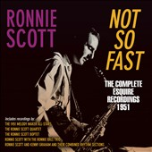 Ronnie Scott: Not So Fast: The Complete Esquire Recordings 1951