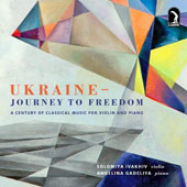 Ukraine: Journey to Freedom - Music by Ivan Karabits, Viktor Kosenko, Borys Lyatoshynsky, Valentyn Silvestrov, Myroslav Skoryk, Yevhen Stankovych / Solomiya Ivakhiv, violin; Angelina Gadeliya, piano