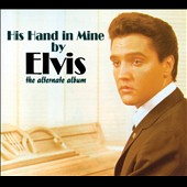 Elvis Presley: His Hand in Mine [The Alternate Album]