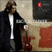 Bach to Parker - Solo Violin Works / Thomas Gould, violin