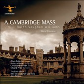 Vaughan Williams: A Cambridge Mass [World Première Recording] / The Bach Choir; New Queen's Hall Orch.; Alan Tongue. Olivia Robinson, sop.; Rebecca Lodge, contralto; Christopher Bowen, tenor; Edward Price, baritone