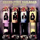 Grand Funk Railroad: Born to Die [Bonus Tracks]