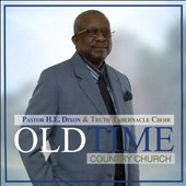 Pastor H.E. Dixon/Truth Tabernacle Choir: Old Time Country Church