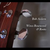 Bob Ardern: Wires Rosewood & Roots [Digipak]