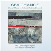 Sea Change: The Choral Music of Richard Rodney Bennett / Cambridge Singers, John Rutter