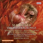 Reger: Orchestral Songs - Orignal works by Max Reger (1873-1916) and his arrangements of Grieg, Brahms, Hugo Wolf (1860-1903), and Schubert / Stefanie Iranyi, mz; Rainer Trost, tenor.; Paul Edelmann, baritone