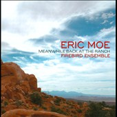 Eric Moe (b.1954): Meanwhile Back at the Ranch / various artists incl. Sarah Brady, flute; Sara Bob, piano; David Russell, cello