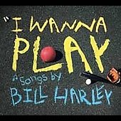 Bill Harley: I Wanna Play [Digipak]