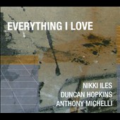 Duncan Hopkins/Anthony Michelli/Nikki Iles (Piano): Everything I Love [Digipak] *