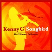 Kenny G: Songbird: The Ultimate Collection