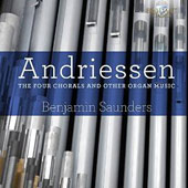 Hendrik Andriessen (1892-1961): The Four Chorals and Other Organ Music / Benjamin Saunders, organ