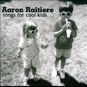 Aaron Raitiere: Songs For Cool Kids