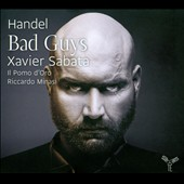 Handel: Bad Guys - Countertenro arias from Tamerlano, Ariodante, Teseo, Amadigi di Gaula, Giulio Cesare / Xavier Sabata