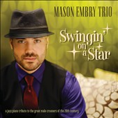 The Mason Embry Trio: Swingin' On a Star: A Jazz Piano Tribute To the Great Male Crooners of the 20th Century [Digipak]
