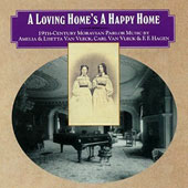 A Loving Home's a Happy Home: 19th Century Moravian Parlor Music by Amelia & Lisetta Van Vleck, F. F. Hagen / Hannah Rose Carter, soprano; Glenn Siebert, tenor; Barbara Lister-Sink, piano