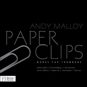Paper Clips: Works for Trombone by Adrienne Albert, Gernot Wolfgang, John Steinmetz, Steven Williams et al. / Andy Malloy, trombone; Karolina Rojahn, piano