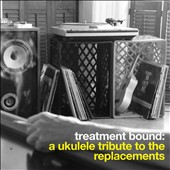 Bright Little Field: Treatment Bound: A Ukulele Tribute to the Replacements