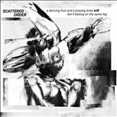 Scattered Order: A Dancing Foot and a Praying Knee Still Don't Belong on the Same Leg [Digipak]