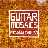 Guitar Mosaics: Works by Giovanni Caruso (b. 1967) / Caruso, guitar