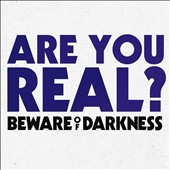 Beware of Darkness: Are You Real?