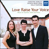 Love Raise Your Voice: music for soprano, violin & piano / Christine Howlett, soprano; Patrick Wood Uribe, violin; Holly Chatham, piano