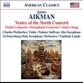 James Aikman: Venice of the North Concerti: Violin Concerto; Saxophone Concerto; Ania's Song / Wetherbee, violin; Sullivan, saxophone