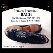 J.S. Bach: Six Trio Sonatas, BWV 525 - 530; Preludes & Fugues, BWV 548 & 552 / David Yearsley, organ