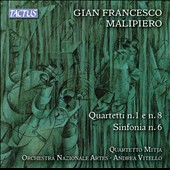 Gian Francesco Malipiero (1882-1973): String Quartets Nos. 1 & 8; Sinfonia for Strings No. 6 / Quartetto Mitja; Orchestra Nazionale Artes. Andrea Vitello