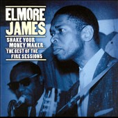 Elmore James: Shake Your Money Maker: The Best of the Fire Sessions