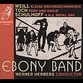 Weill: Kleine Dreigroschenmusik;  Toch: Egon und Emilie;  Schulhoff: HMS Royal Oak / Werner Herbers, Ebony Band, Cappella Amsterdam