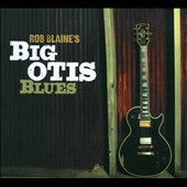 Rob Blaine: Rob Blaine's Big Otis Blues [Digipak]