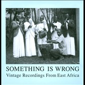 Various Artists: Something Is Wrong: Vintage Recordings from East Africa